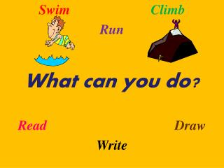 Swim Climb Run What can you do? Read Draw Write