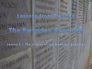 Lessons  from Rwanda The Rwandan Genocide Lesson 1 – The origins of the Rwandan genocide