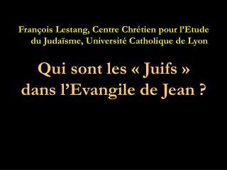 François Lestang, Centre Chrétien pour l'Etude du Judaïsme, Université Catholique de Lyon Qui sont les « Juifs »  dans