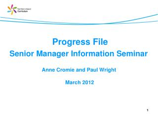 Progress File Senior Manager  Information Seminar  Anne Cromie and Paul Wright  March 2012