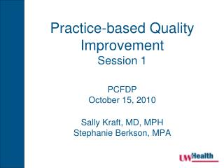 Practice-based Quality Improvement Session 1 PCFDP October 15, 2010 Sally Kraft, MD, MPH Stephanie Berkson, MPA