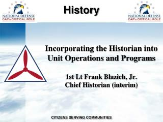 Incorporating the Historian into Unit Operations and Programs 1st Lt Frank Blazich, Jr. Chief Historian (interim)