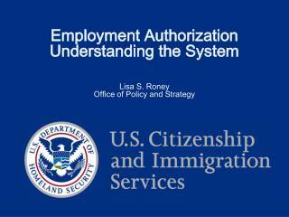 Employment Authorization  Understanding the System    Lisa S. Roney Office of Policy and Strategy