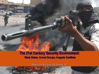 The 21st Century Security Environment:   Weak States, Armed Groups, Irregular Conflicts   Professor Richard. H. Shultz,