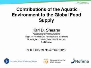 Contributions of the Aquatic Environment to the Global Food Supply Karl D. Shearer Aquaculture Protein Centre  Dept. o