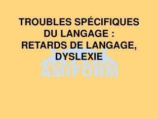 TROUBLES SPÉCIFIQUES DU LANGAGE : RETARDS DE LANGAGE, DYSLEXIE