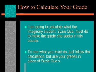 I am going to calculate what the imaginary student, Suzie Que, must do to make the grade she seeks in this course.