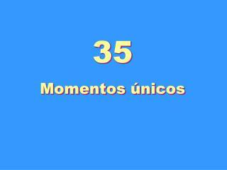 35 Momentos únicos