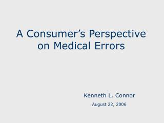 A Consumer's Perspective on Medical Errors Kenneth L. Connor August 22, 2006
