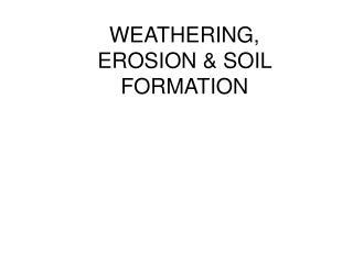 WEATHERING, EROSION & SOIL FORMATION