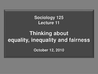 Sociology 125 Lecture 11 Thinking about  equality, inequality and fairness October 12, 2010