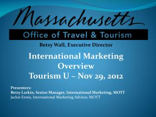 Betsy Wall, Executive Director International Marketing Overview Tourism U ~ Nov 29, 2012 Presenters: