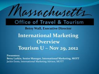 Betsy Wall, Executive Director International Marketing Overview Tourism U ~ Nov 29, 2012 Presenters: