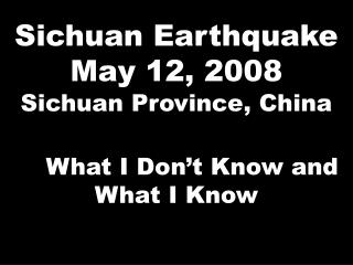 Sichuan Earthquake May 12, 2008 Sichuan Province, China     What I Don�t Know and What I Know