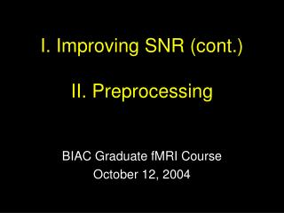 I. Improving SNR cont.  II. Preprocessing