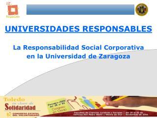 UNIVERSIDADES RESPONSABLES La Responsabilidad Social Corporativa  en la Universidad de Zaragoza