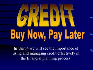 In Unit 4 we will see the importance of using and managing credit effectively in the financial planning process.