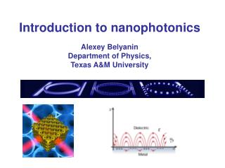 Introduction to nanophotonics Alexey Belyanin Department of Physics, Texas A&M University