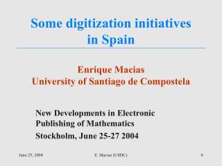 Some digitization initiatives  in Spain Enrique Macias University of Santiago de Compostela