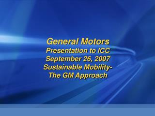 General Motors Presentation to ICC September 26, 2007 Sustainable Mobility- The GM Approach