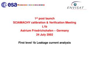 1 st  post launch SCIAMACHY calibration & Verification Meeting L1b Astrium Friedrichshafen – Germany 24 July 2002 First