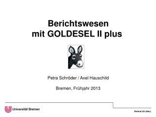 Berichtswesen mit GOLDESEL II plus  Petra Schröder / Axel Hauschild Bremen, Frühjahr 2013