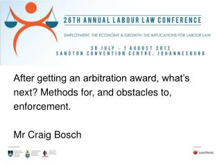After getting an arbitration award, what�s next? Methods for, and obstacles to, enforcement. Mr Craig Bosch