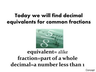 Today we will find decimal equivalents for common fractions