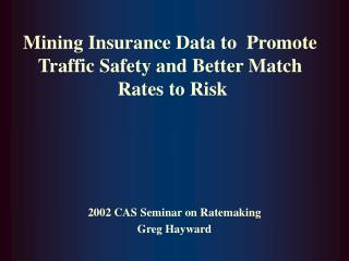 Mining Insurance Data to  Promote Traffic Safety and Better Match  Rates to Risk