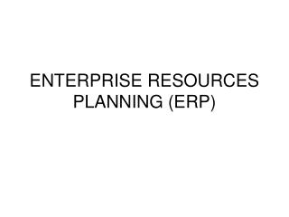 ENTERPRISE RESOURCES PLANNING (ERP)