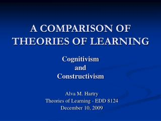 A COMPARISON OF THEORIES OF LEARNING Cognitivism  and  Constructivism