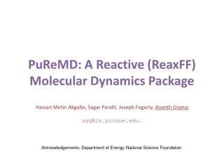 PuReMD : A Reactive ( ReaxFF ) Molecular Dynamics Package Hassan  Metin Akgulta ,  Sagar Pandit , Joseph Fogarty,  Anan