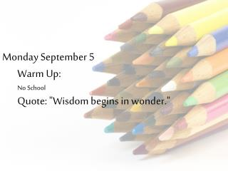 "Monday September 5 Warm Up: No School Quote: ""Wisdom begins in wonder."""