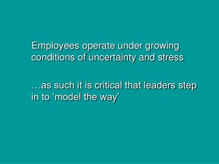 Employees operate under growing conditions of uncertainty and stress …as such it is critical that leaders step in to 'm