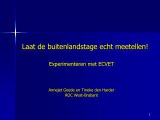 Laat de buitenlandstage echt meetellen! Experimenteren met ECVET Annejet Goede en Tineke den Harder ROC West-Brabant