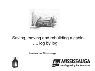 Saving, moving and rebuilding a cabin     …. log by log Museums of Mississauga
