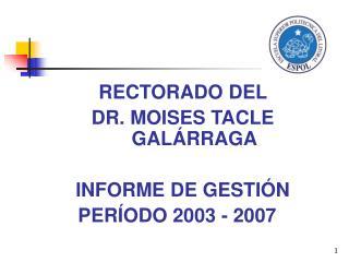 RECTORADO DEL  DR. MOISES TACLE GALÁRRAGA INFORME DE GESTIÓN  PERÍODO 2003 - 2007