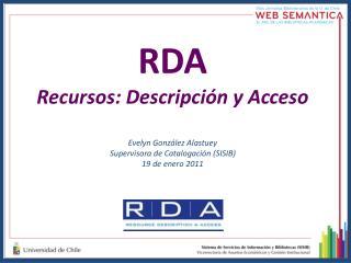 RDA Recursos: Descripción y Acceso Evelyn González Alastuey Supervisora de Catalogación (SISIB) 19 de enero 2011