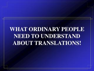 WHAT ORDINARY PEOPLE NEED TO UNDERSTAND ABOUT TRANSLATIONS!