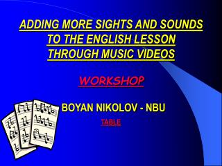 ADDING MORE SIGHTS AND SOUNDS  TO THE ENGLISH LESSON  THROUGH MUSIC VIDEOS WORKSHOP   BOYAN NIKOLOV - NBU TABLE