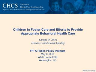 Children in Foster Care and Efforts to Provide Appropriate Behavioral Health Care Kamala D. Allen Director, Child Healt