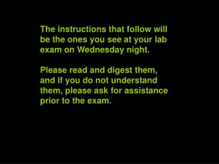 The instructions that follow will be the ones you see at your lab exam on Wednesday night.