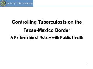 Controlling Tuberculosis on the Texas-Mexico Border A Partnership of Rotary with Public Health
