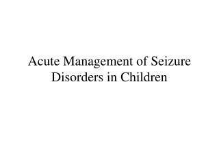 Acute Management of Seizure Disorders in Children
