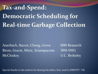 Tax-and-Spend: Democratic Scheduling for Real-time Garbage Collection Auerbach, Bacon, Cheng, Grove           IBM Resea