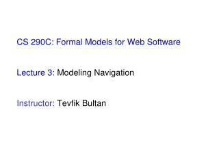 CS 290C: Formal Models for Web Software  Lecture 3:  Modeling Navigation Instructor:  Tevfik Bultan