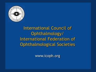 International Council of Ophthalmology/ International Federation of Ophthalmological Societies www.icoph.org