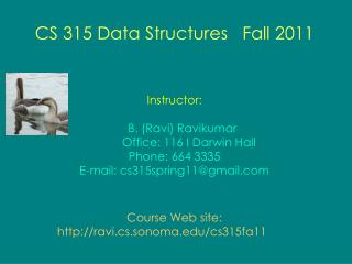 CS 315 Data Structures   Fall 2011 Instructor: B. (Ravi) Ravikumar          Office: 116 I Darwin Hall Phone: 664 3335 E