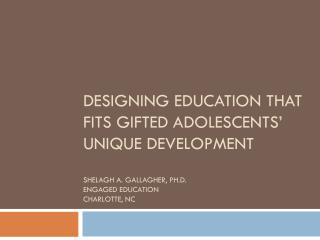 Designing Education that fits gifted adolescents' unique development Shelagh A. Gallagher,  Ph.d . Engaged Education Ch