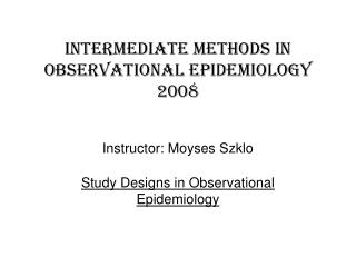 Intermediate methods in  observational epidemiology 2008 Instructor: Moyses Szklo